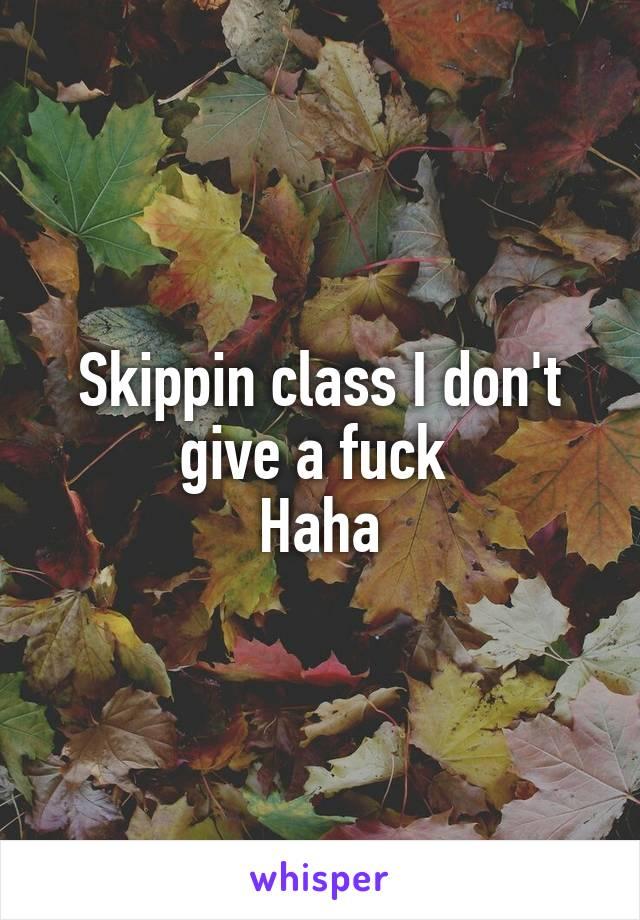 Skippin class I don't give a fuck  Haha