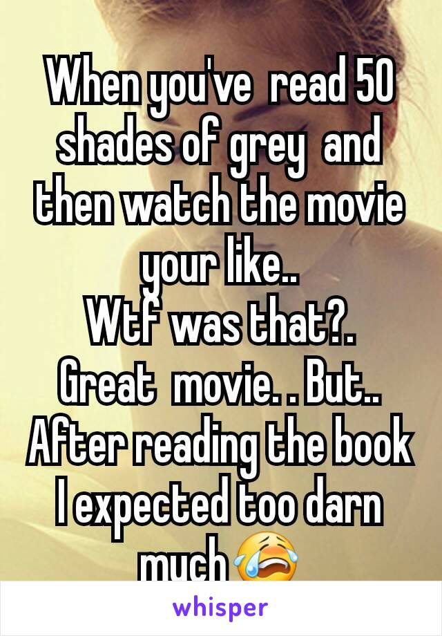 When you've  read 50 shades of grey  and then watch the movie your like.. Wtf was that?. Great  movie. . But.. After reading the book I expected too darn much😭