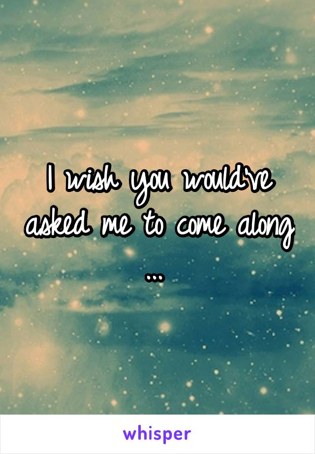 I wish you would've asked me to come along ...