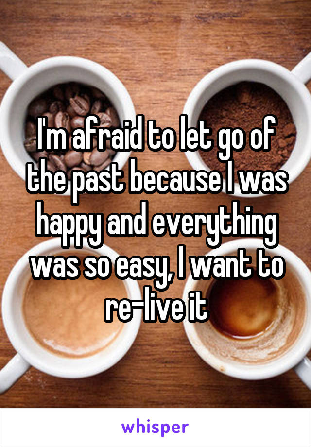I'm afraid to let go of the past because I was happy and everything was so easy, I want to re-live it
