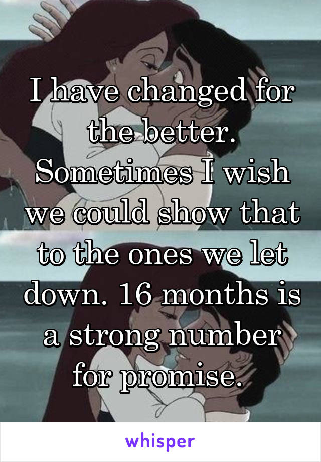 I have changed for the better. Sometimes I wish we could show that to the ones we let down. 16 months is a strong number for promise.