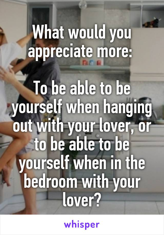 What would you appreciate more:   To be able to be yourself when hanging out with your lover, or to be able to be yourself when in the bedroom with your lover?