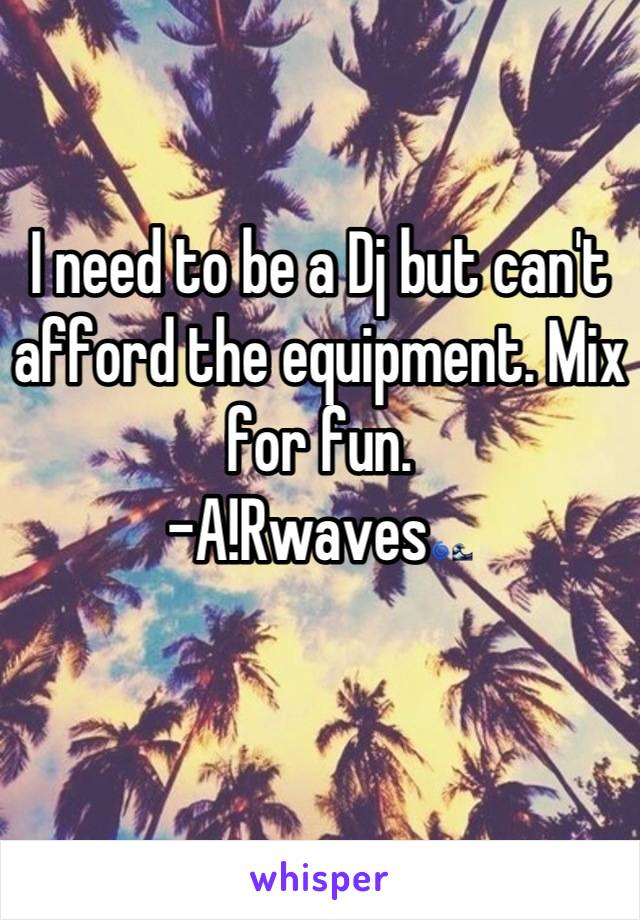 I need to be a Dj but can't afford the equipment. Mix for fun.  -A!Rwaves🌀🌊