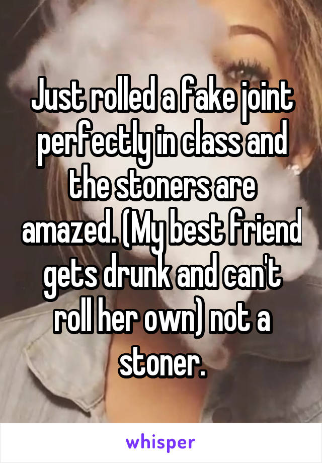Just rolled a fake joint perfectly in class and the stoners are amazed. (My best friend gets drunk and can't roll her own) not a stoner.