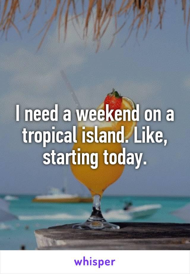 I need a weekend on a tropical island. Like, starting today.