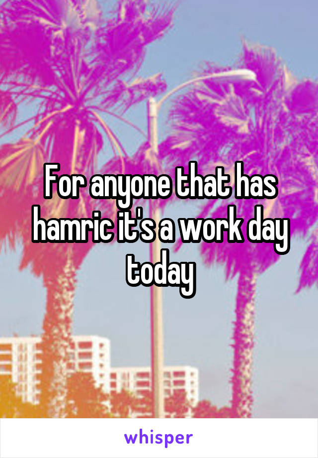 For anyone that has hamric it's a work day today
