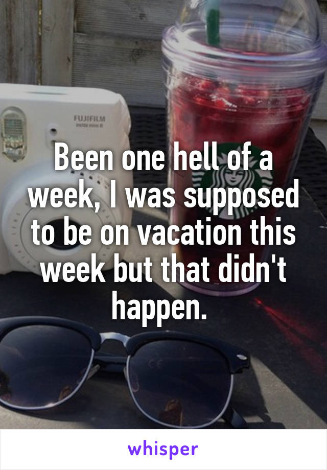Been one hell of a week, I was supposed to be on vacation this week but that didn't happen.