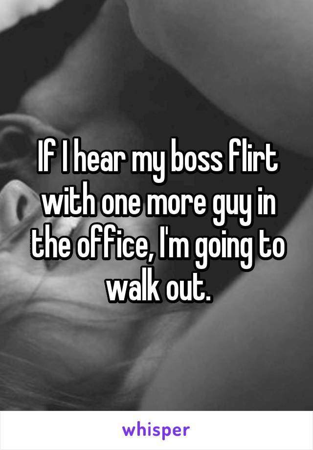 If I hear my boss flirt with one more guy in the office, I'm going to walk out.
