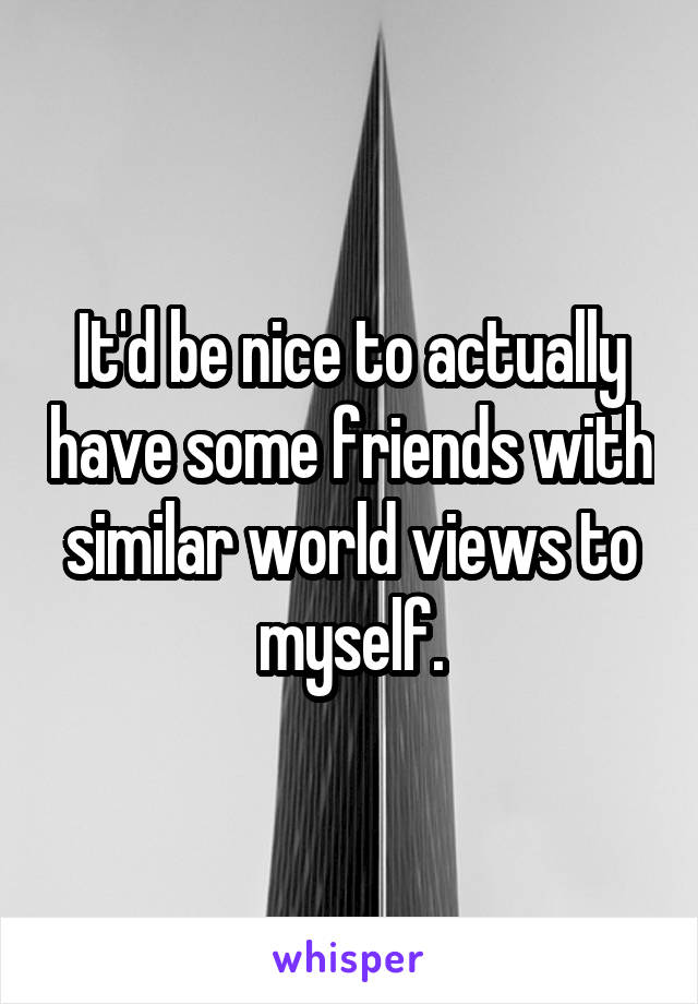It'd be nice to actually have some friends with similar world views to myself.