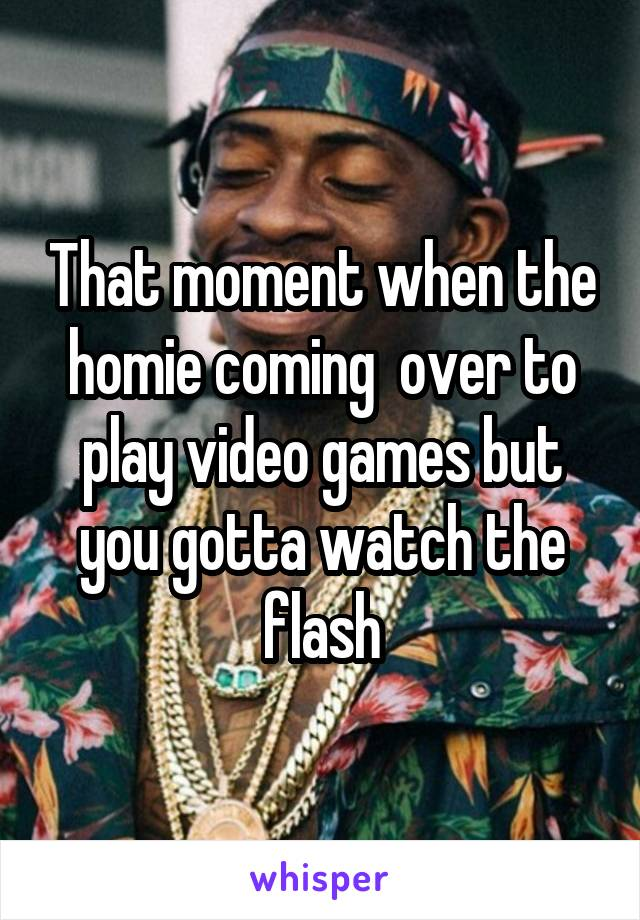 That moment when the homie coming  over to play video games but you gotta watch the flash