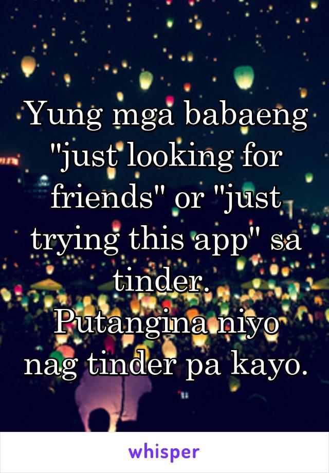 """Yung mga babaeng """"just looking for friends"""" or """"just trying this app"""" sa tinder.  Putangina niyo nag tinder pa kayo."""