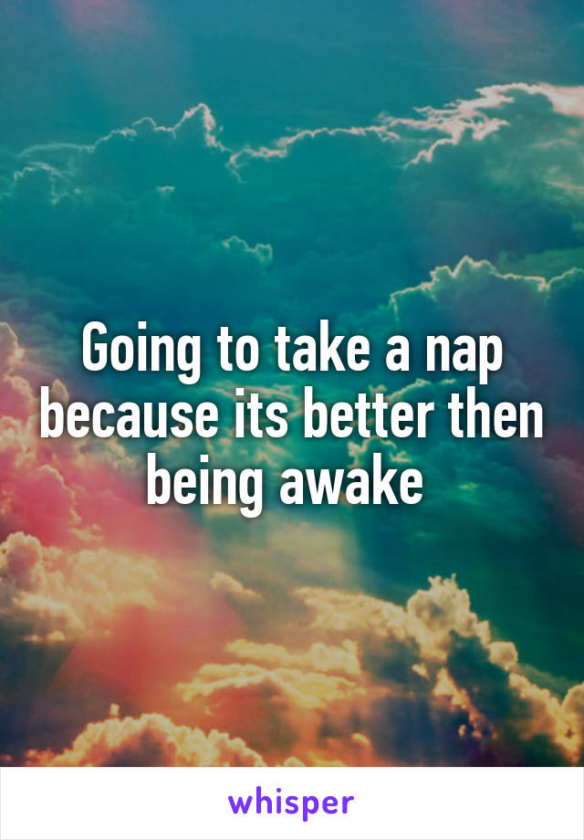 Going to take a nap because its better then being awake