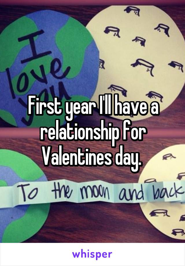 First year I'll have a relationship for Valentines day.