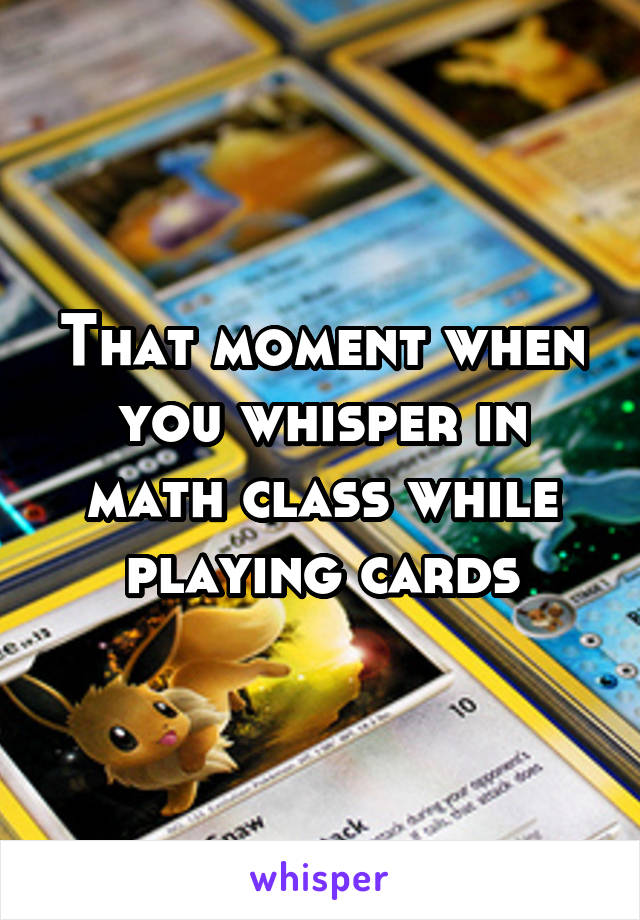 That moment when you whisper in math class while playing cards