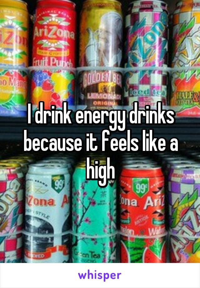 I drink energy drinks because it feels like a high