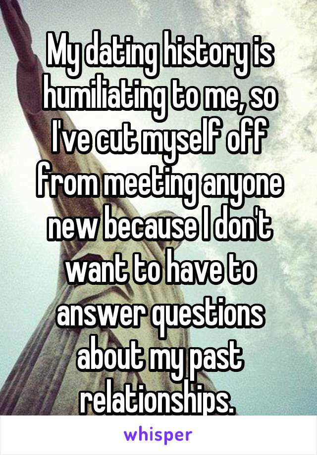 My dating history is humiliating to me, so I've cut myself off from meeting anyone new because I don't want to have to answer questions about my past relationships.