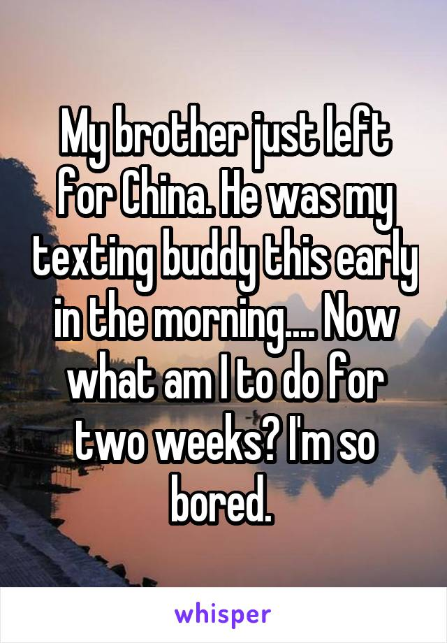 My brother just left for China. He was my texting buddy this early in the morning.... Now what am I to do for two weeks? I'm so bored.