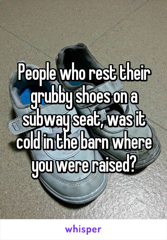 People who rest their grubby shoes on a subway seat, was it cold in the barn where you were raised?