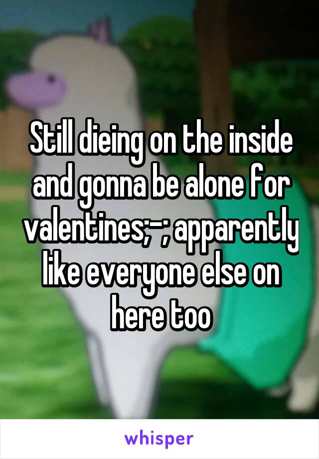 Still dieing on the inside and gonna be alone for valentines;-; apparently like everyone else on here too