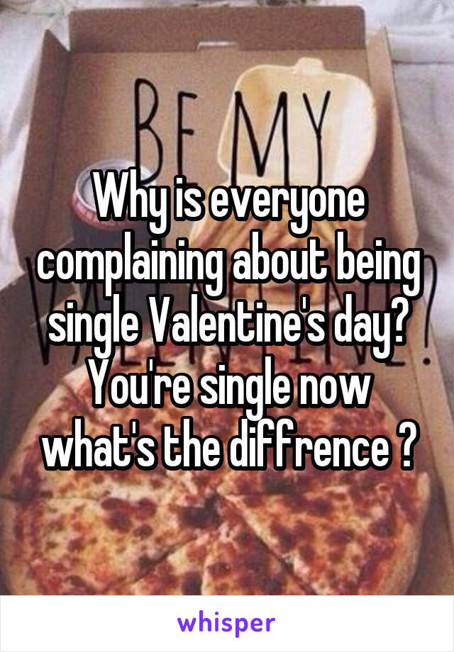 Why is everyone complaining about being single Valentine's day? You're single now what's the diffrence ?