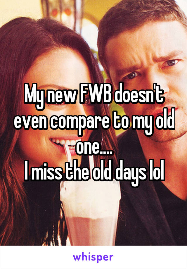 My new FWB doesn't even compare to my old one.... I miss the old days lol