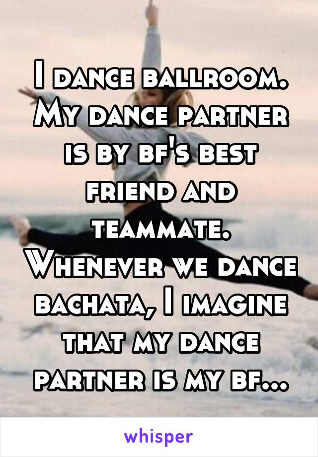 I dance ballroom. My dance partner is by bf's best friend and teammate. Whenever we dance bachata, I imagine that my dance partner is my bf...
