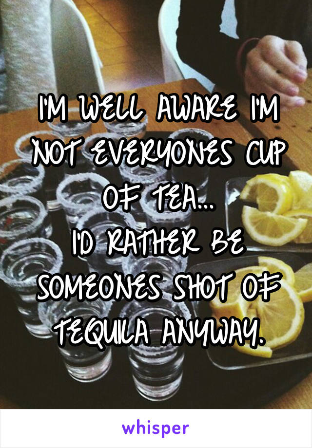 I'M WELL AWARE I'M NOT EVERYONES CUP OF TEA... I'D RATHER BE SOMEONES SHOT OF TEQUILA ANYWAY.