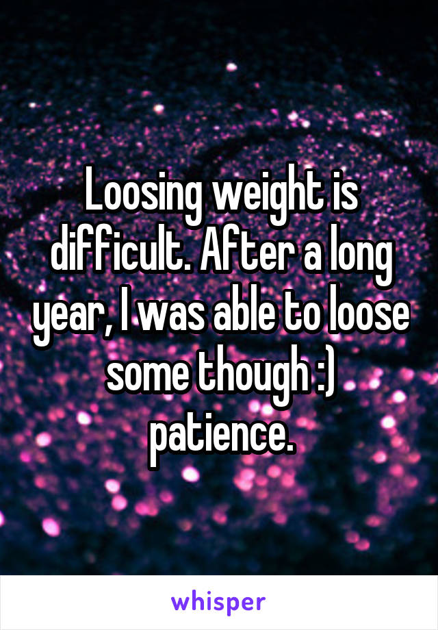 Loosing weight is difficult. After a long year, I was able to loose some though :) patience.