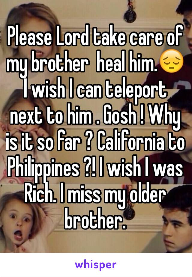 Please Lord take care of my brother  heal him.😔 I wish I can teleport next to him . Gosh ! Why is it so far ? California to Philippines ?! I wish I was Rich. I miss my older brother.