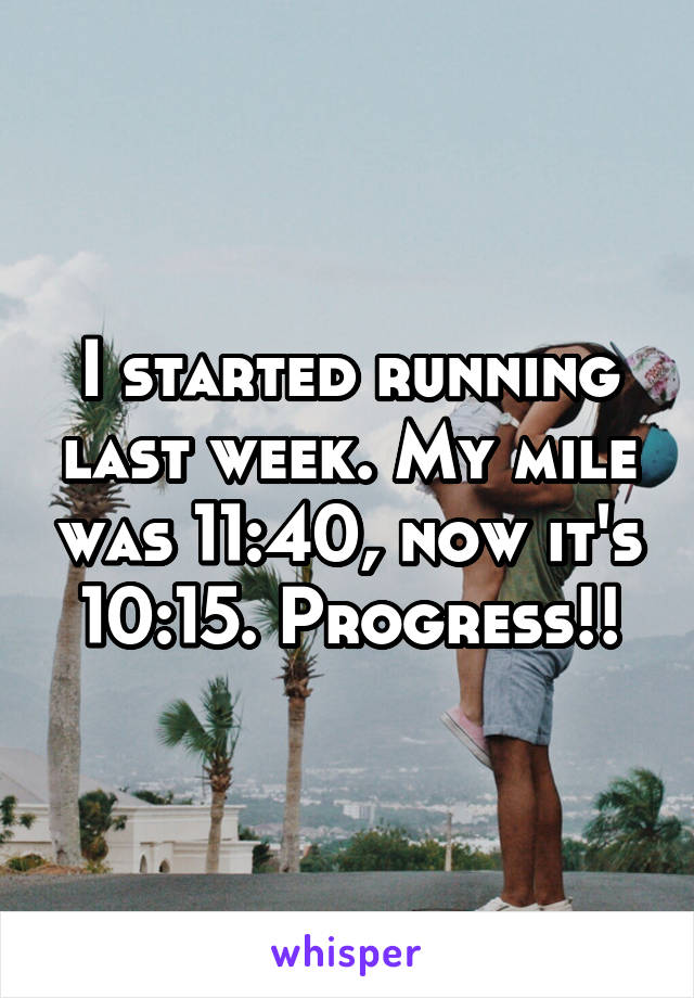 I started running last week. My mile was 11:40, now it's 10:15. Progress!!