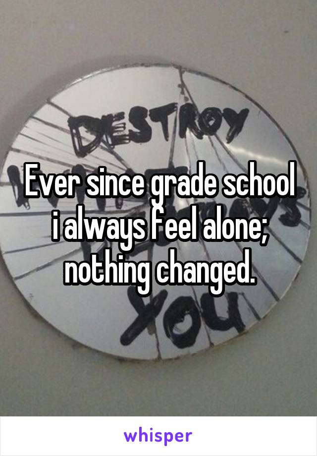 Ever since grade school i always feel alone; nothing changed.