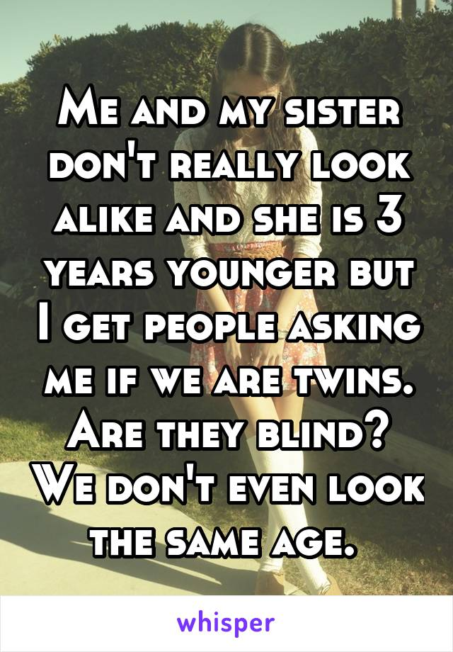 Me and my sister don't really look alike and she is 3 years younger but I get people asking me if we are twins. Are they blind? We don't even look the same age.