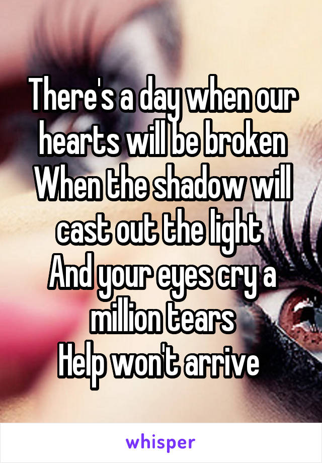 There's a day when our hearts will be broken When the shadow will cast out the light  And your eyes cry a million tears Help won't arrive