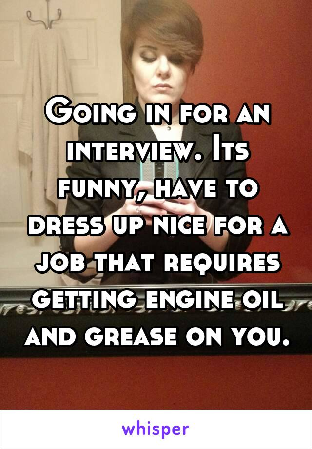 Going in for an interview. Its funny, have to dress up nice for a job that requires getting engine oil and grease on you.