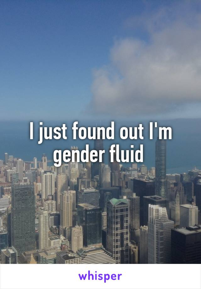 I just found out I'm gender fluid