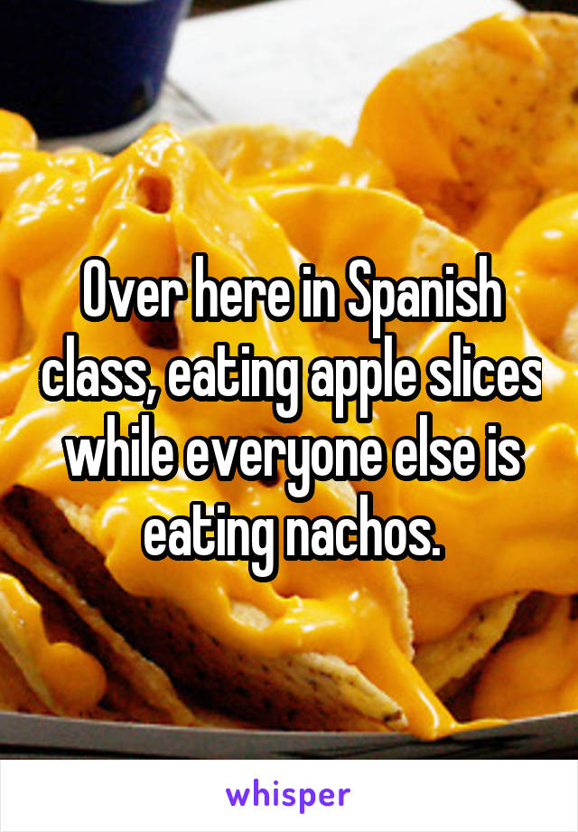 Over here in Spanish class, eating apple slices while everyone else is eating nachos.