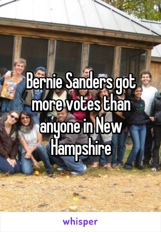 Bernie Sanders got more votes than anyone in New Hampshire