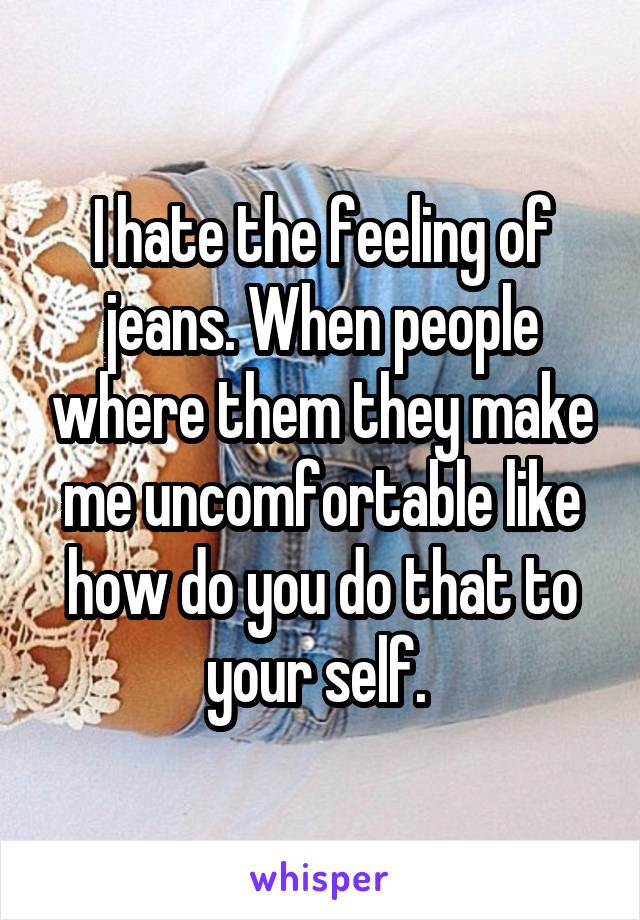 I hate the feeling of jeans. When people where them they make me uncomfortable like how do you do that to your self.