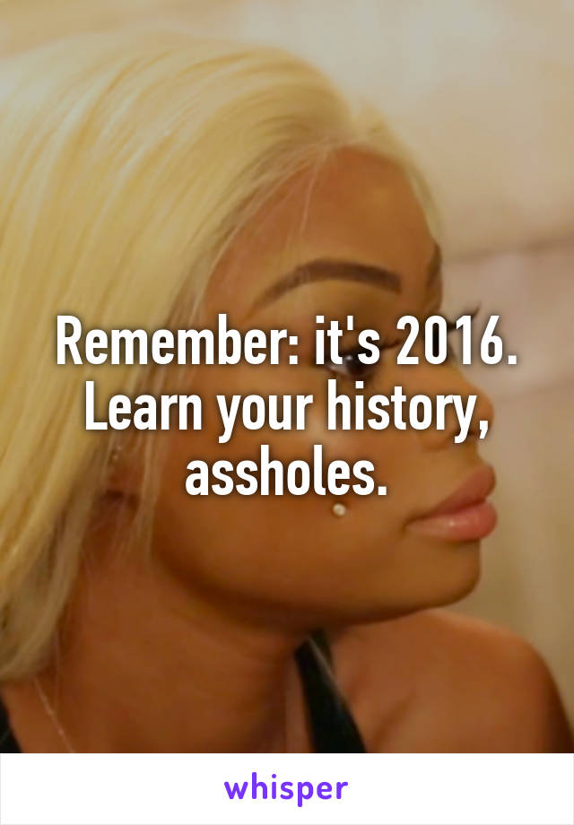 Remember: it's 2016. Learn your history, assholes.