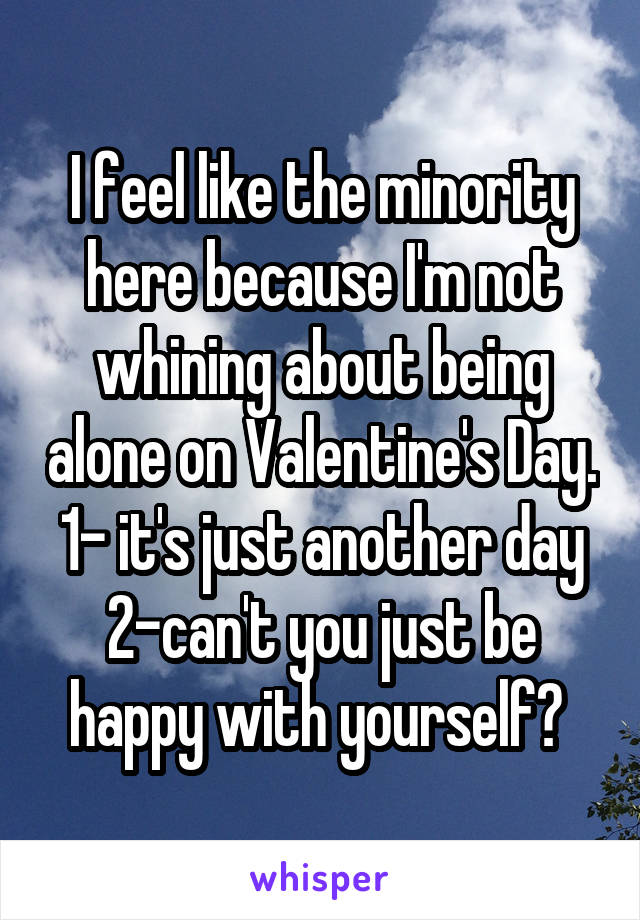 I feel like the minority here because I'm not whining about being alone on Valentine's Day. 1- it's just another day 2-can't you just be happy with yourself?