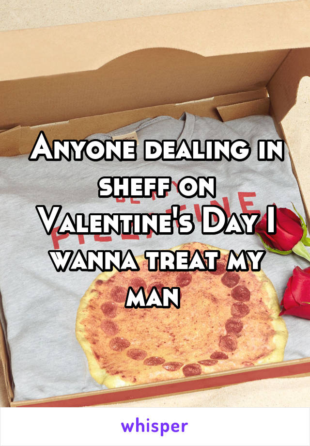 Anyone dealing in sheff on Valentine's Day I wanna treat my man