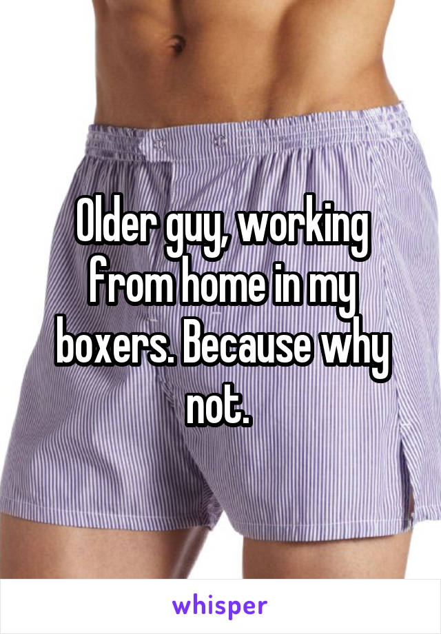 Older guy, working from home in my boxers. Because why not.