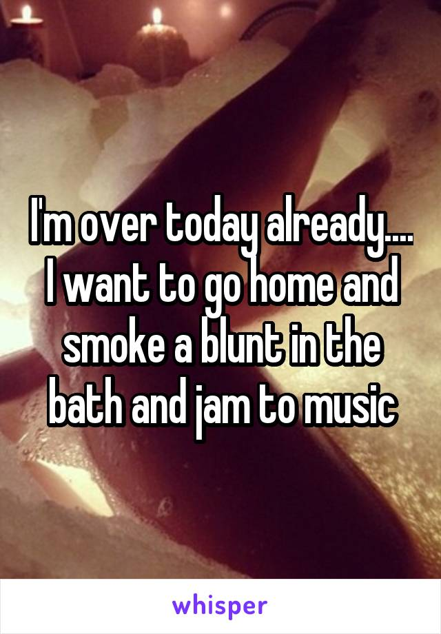 I'm over today already.... I want to go home and smoke a blunt in the bath and jam to music