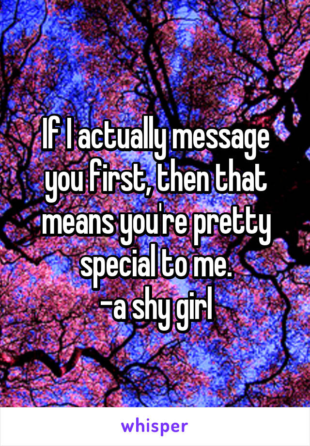 If I actually message you first, then that means you're pretty special to me. -a shy girl