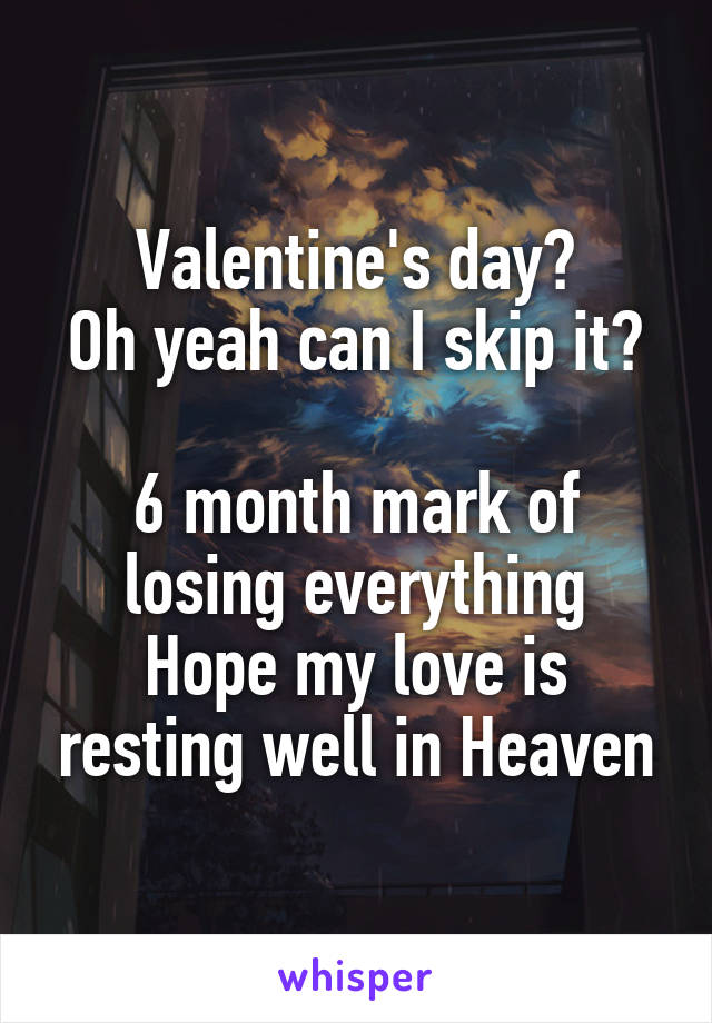 Valentine's day? Oh yeah can I skip it?  6 month mark of losing everything Hope my love is resting well in Heaven