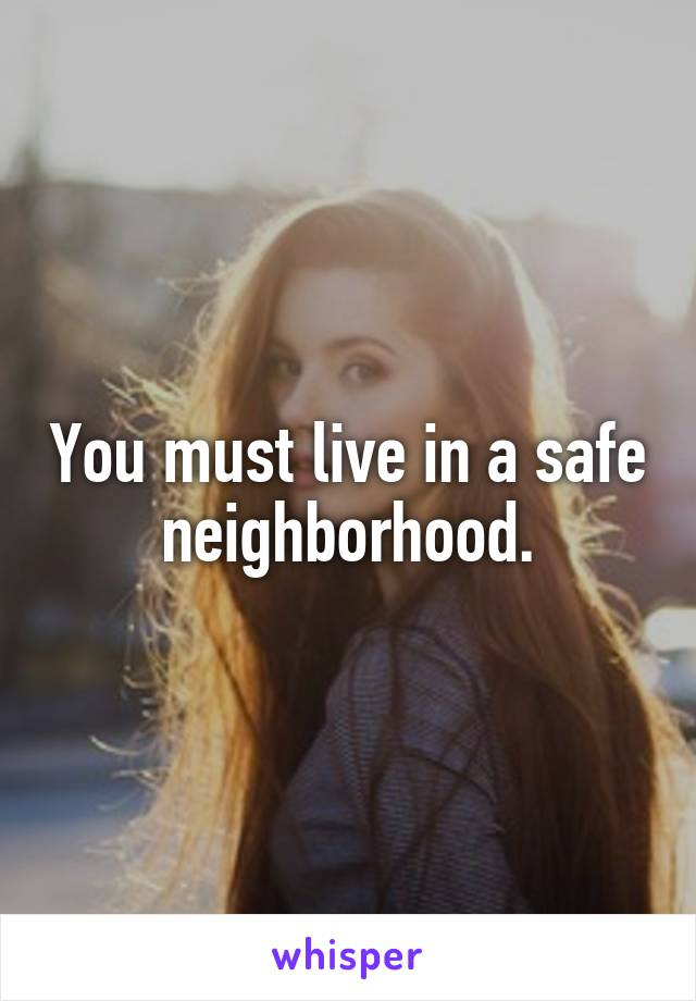 You must live in a safe neighborhood.