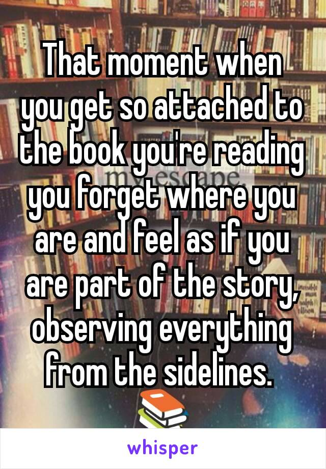 That moment when you get so attached to the book you're reading you forget where you are and feel as if you are part of the story, observing everything from the sidelines.  📚