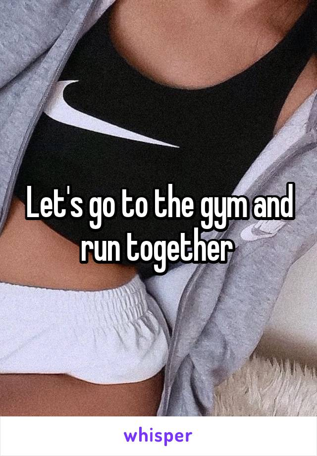 Let's go to the gym and run together