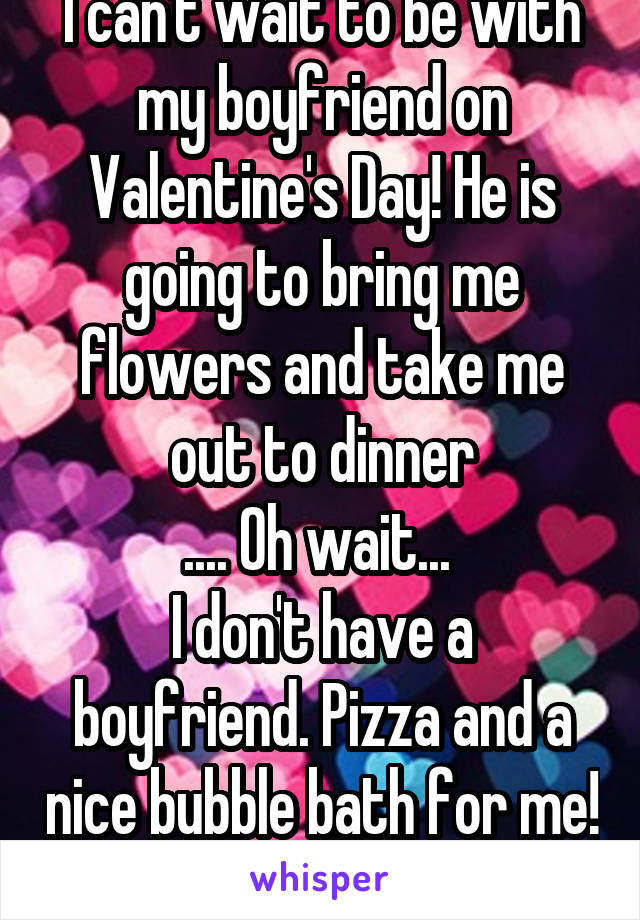 I can't wait to be with my boyfriend on Valentine's Day! He is going to bring me flowers and take me out to dinner .... Oh wait...  I don't have a boyfriend. Pizza and a nice bubble bath for me!
