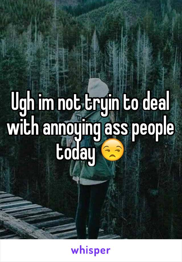 Ugh im not tryin to deal with annoying ass people today 😒